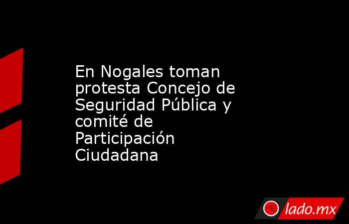 En Nogales toman protesta Concejo de Seguridad Pública y comité de Participación Ciudadana. Noticias en tiempo real