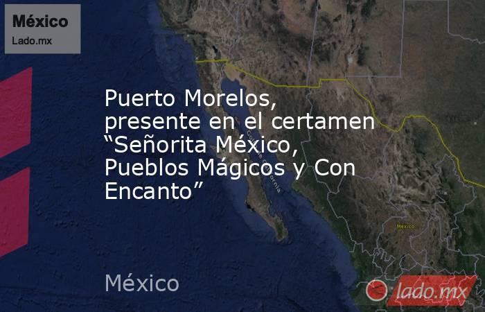 """Puerto Morelos, presente en el certamen """"Señorita México, Pueblos Mágicos y Con Encanto"""". Noticias en tiempo real"""