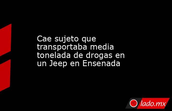 Cae sujeto que transportaba media tonelada de drogas en un Jeep en Ensenada. Noticias en tiempo real