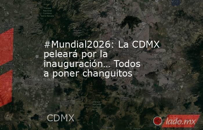 #Mundial2026: La CDMX peleará por la inauguración… Todos a poner changuitos. Noticias en tiempo real