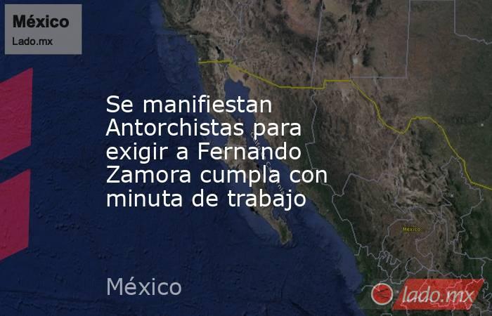Se manifiestan Antorchistas para exigir a Fernando Zamora cumpla con minuta de trabajo. Noticias en tiempo real