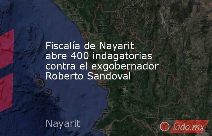 Fiscalía de Nayarit abre 400 indagatorias contra el exgobernador Roberto Sandoval. Noticias en tiempo real