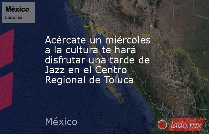Acércate un miércoles a la cultura te hará disfrutar una tarde de Jazz en el Centro Regional de Toluca. Noticias en tiempo real