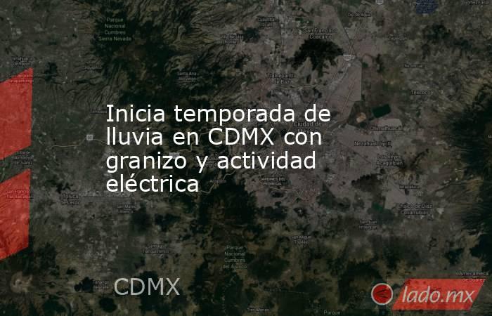 Inicia temporada de lluvia en CDMX con granizo y actividad eléctrica. Noticias en tiempo real