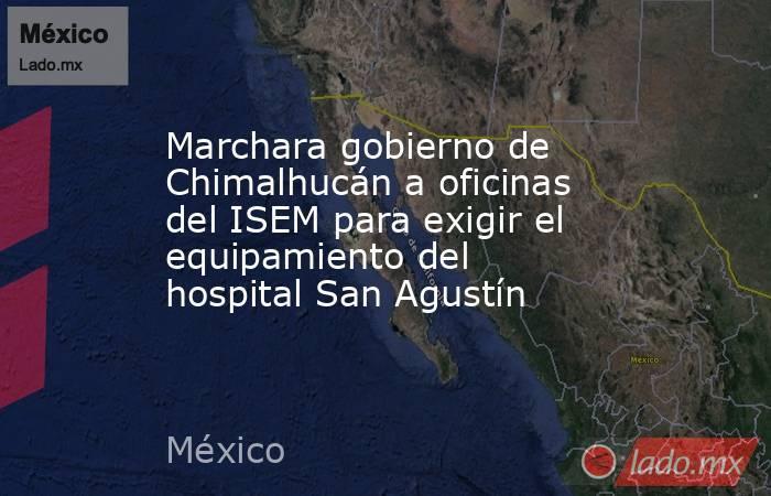 Marchara gobierno de Chimalhucán a oficinas del ISEM para exigir el equipamiento del hospital San Agustín. Noticias en tiempo real