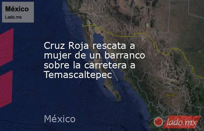 Cruz Roja rescata a mujer de un barranco sobre la carretera a Temascaltepec. Noticias en tiempo real
