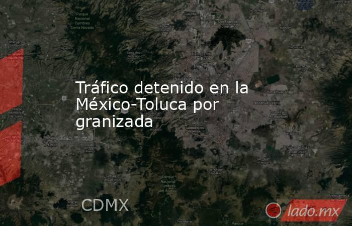 Tráfico detenido en la México-Toluca por granizada. Noticias en tiempo real