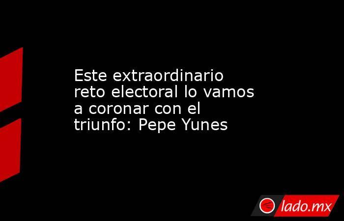 Este extraordinario reto electoral lo vamos a coronar con el triunfo: Pepe Yunes. Noticias en tiempo real
