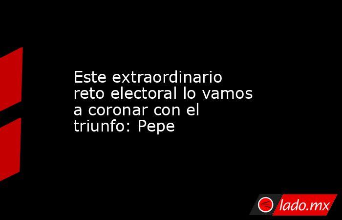 Este extraordinario reto electoral lo vamos a coronar con el triunfo: Pepe. Noticias en tiempo real