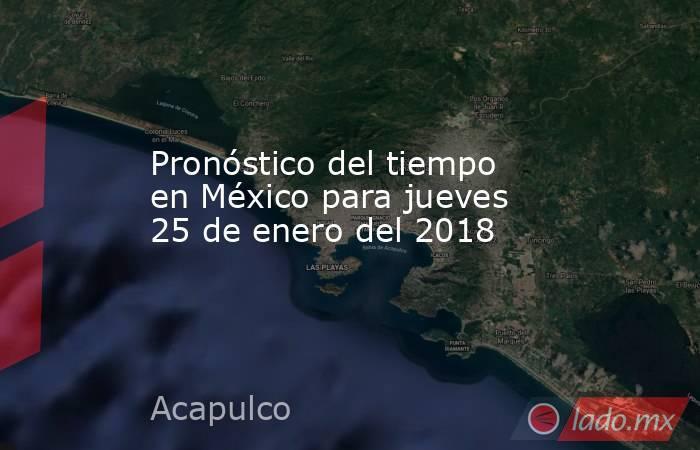 Pronóstico del tiempo en México para jueves 25 de enero del 2018. Noticias en tiempo real