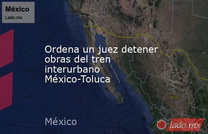 Ordena un juez detener obras del tren interurbano México-Toluca. Noticias en tiempo real