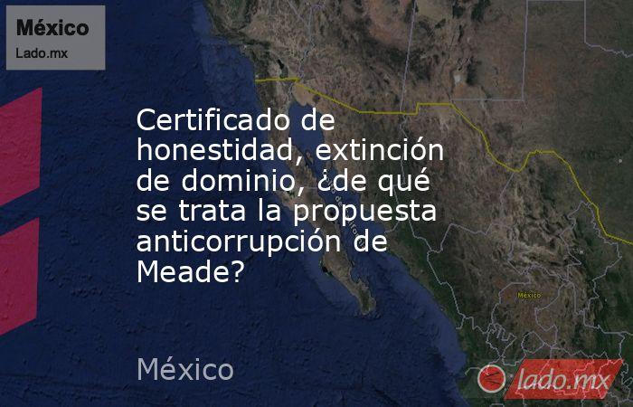 Certificado de honestidad, extinción de dominio, ¿de qué se trata la propuesta anticorrupción de Meade?. Noticias en tiempo real