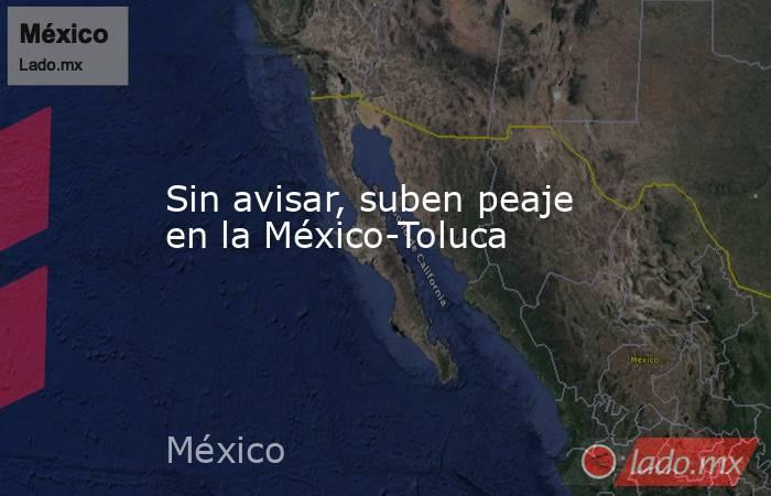 Sin avisar, suben peaje en la México-Toluca. Noticias en tiempo real