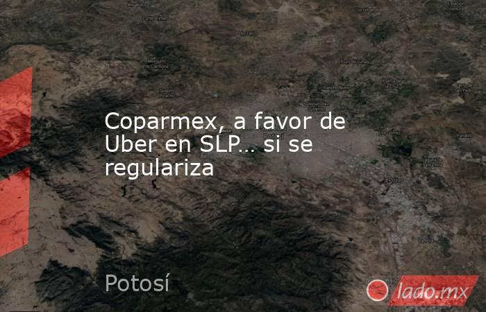 Coparmex, a favor de Uber en SLP… si se regulariza. Noticias en tiempo real