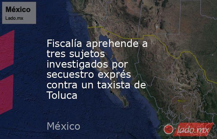 Fiscalía aprehende a tres sujetos investigados por secuestro exprés contra un taxista de Toluca. Noticias en tiempo real