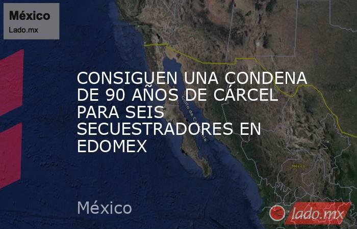 CONSIGUEN UNA CONDENA DE 90 AÑOS DE CÁRCEL PARA SEIS SECUESTRADORES EN EDOMEX. Noticias en tiempo real