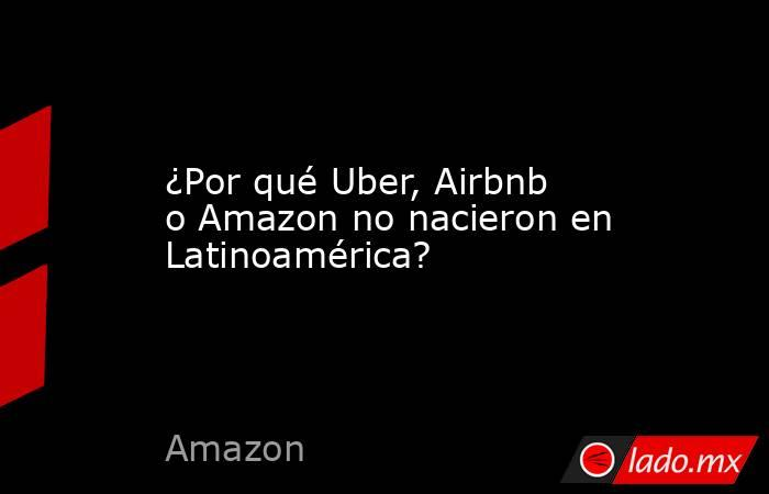 ¿Por qué Uber, Airbnb o Amazon no nacieron en Latinoamérica?. Noticias en tiempo real