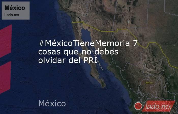 #MéxicoTieneMemoria 7 cosas que no debes olvidar del PRI. Noticias en tiempo real