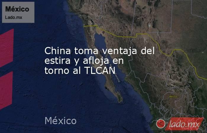 China toma ventaja del estira y afloja en torno al TLCAN. Noticias en tiempo real