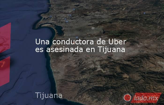 Una conductora de Uber es asesinada en Tijuana. Noticias en tiempo real