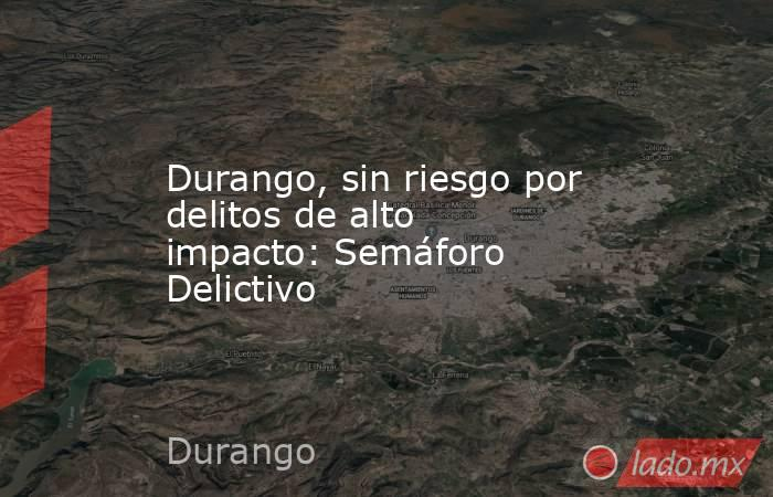Durango, sin riesgo por delitos de alto impacto: Semáforo Delictivo . Noticias en tiempo real