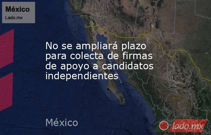 No se ampliará plazo para colecta de firmas de apoyo a candidatos independientes. Noticias en tiempo real