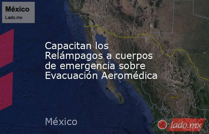 Capacitan los Relámpagos a cuerpos de emergencia sobre Evacuación Aeromédica. Noticias en tiempo real