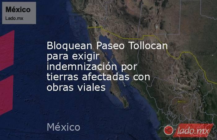Bloquean Paseo Tollocan para exigir indemnización por tierras afectadas con obras viales. Noticias en tiempo real