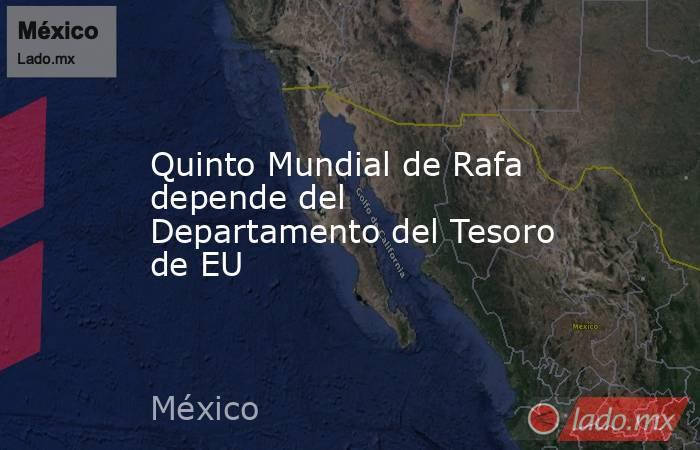 Quinto Mundial de Rafa depende del Departamento del Tesoro de EU . Noticias en tiempo real