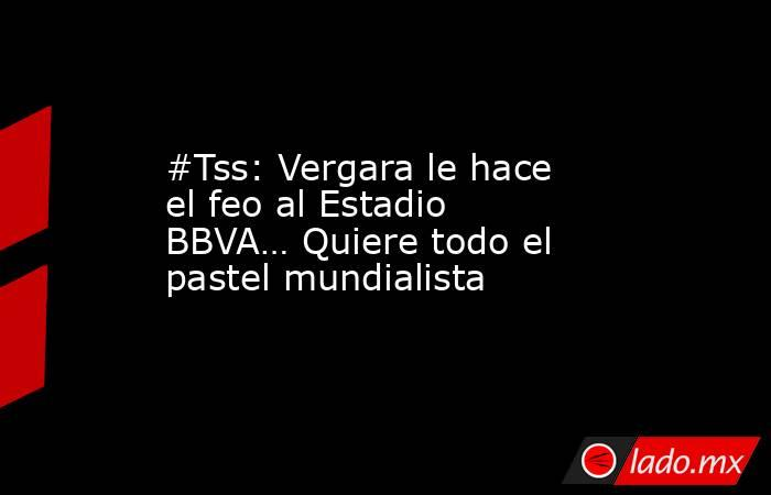 #Tss: Vergara le hace el feo al Estadio BBVA… Quiere todo el pastel mundialista. Noticias en tiempo real
