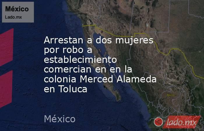 Arrestan a dos mujeres por robo a establecimiento comercian en en la colonia Merced Alameda en Toluca. Noticias en tiempo real