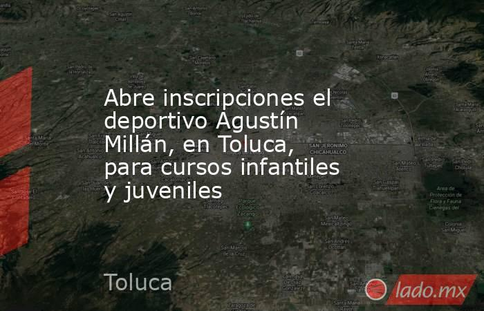 Abre inscripciones el deportivo Agustín Millán, en Toluca, para cursos infantiles y juveniles. Noticias en tiempo real