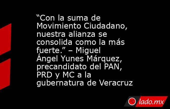 """""""Con la suma de Movimiento Ciudadano, nuestra alianza se consolida como la más fuerte."""" – Miguel Ángel Yunes Márquez, precandidato del PAN, PRD y MC a la gubernatura de Veracruz. Noticias en tiempo real"""