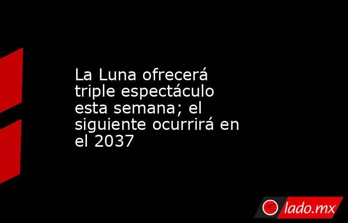La Luna ofrecerá triple espectáculo esta semana; el siguiente ocurrirá en el 2037. Noticias en tiempo real