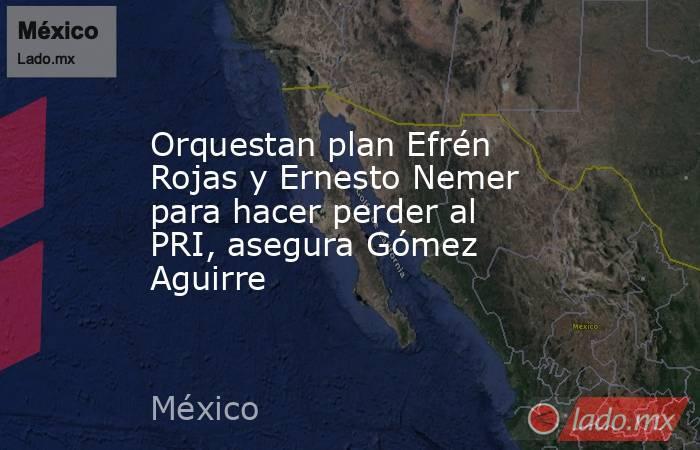 Orquestan plan Efrén Rojas y Ernesto Nemer para hacer perder al PRI, asegura Gómez Aguirre. Noticias en tiempo real