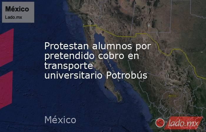 Protestan alumnos por pretendido cobro en transporte universitario Potrobús. Noticias en tiempo real