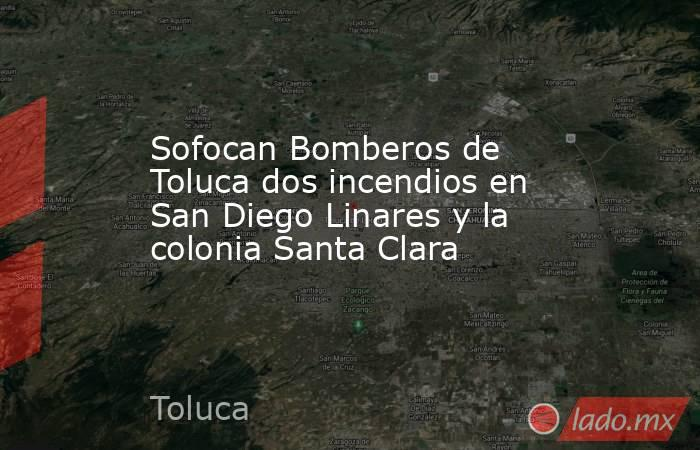 Sofocan Bomberos de Toluca dos incendios en San Diego Linares y la colonia Santa Clara. Noticias en tiempo real