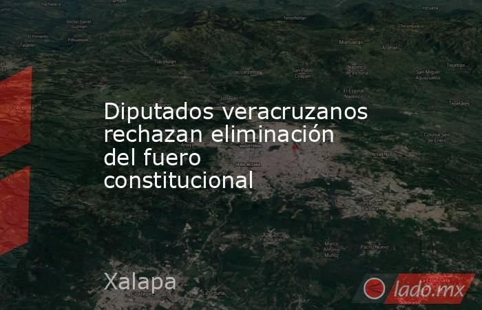 Diputados veracruzanos rechazan eliminación del fuero constitucional. Noticias en tiempo real