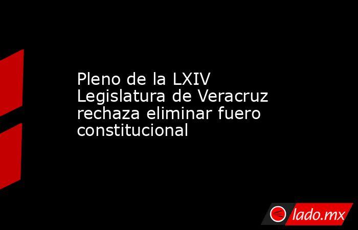 Pleno de la LXIV Legislatura de Veracruz rechaza eliminar fuero constitucional. Noticias en tiempo real