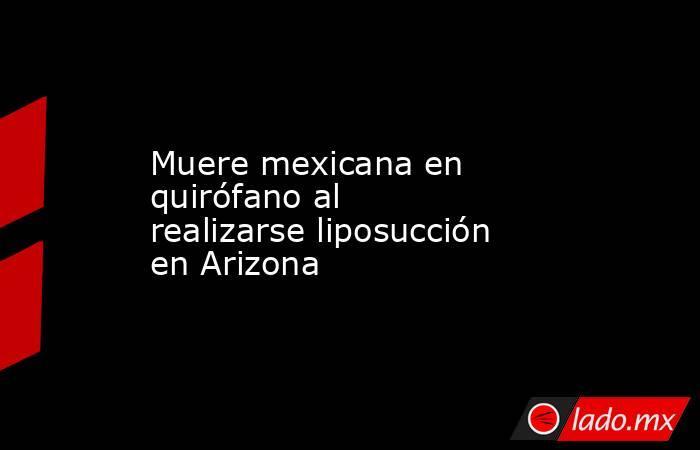 Muere mexicana en quirófano al realizarse liposucción en Arizona. Noticias en tiempo real