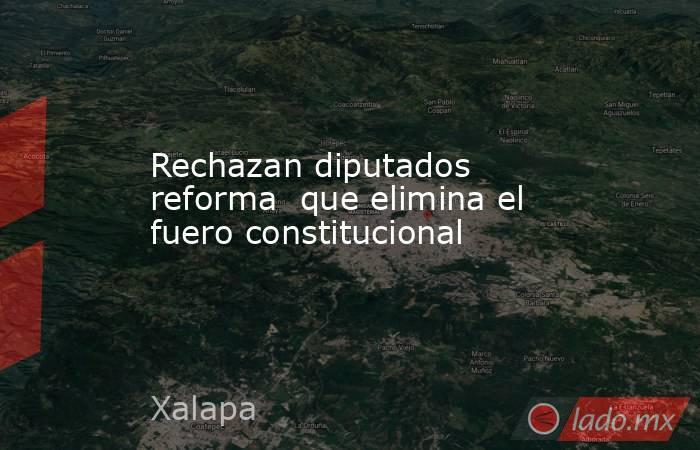 Rechazan diputados reforma  que elimina el fuero constitucional. Noticias en tiempo real