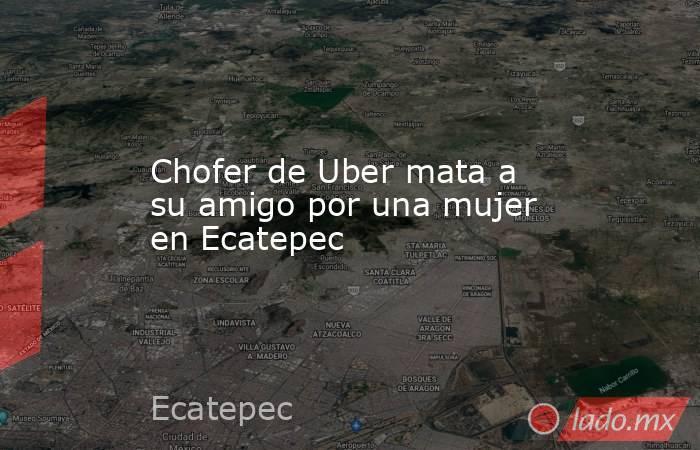 Chofer de Uber mata a su amigo por una mujer en Ecatepec. Noticias en tiempo real