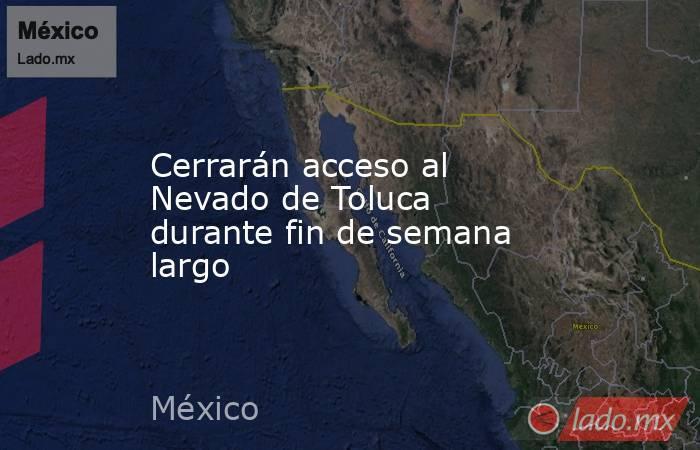 Cerrarán acceso al Nevado de Toluca durante fin de semana largo. Noticias en tiempo real