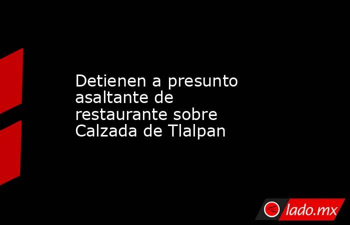 Detienen a presunto asaltante de restaurante sobre Calzada de Tlalpan. Noticias en tiempo real