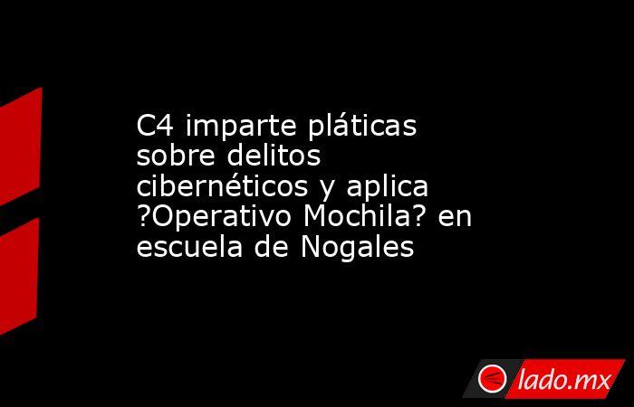 C4 imparte pláticas sobre delitos cibernéticos y aplica ?Operativo Mochila? en escuela de Nogales. Noticias en tiempo real