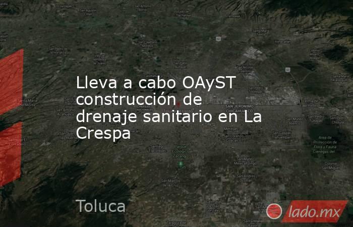Lleva a cabo OAyST construcción de drenaje sanitario en La Crespa. Noticias en tiempo real
