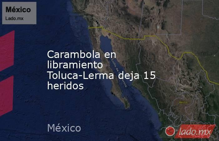 Carambola en libramiento Toluca-Lerma deja 15 heridos. Noticias en tiempo real