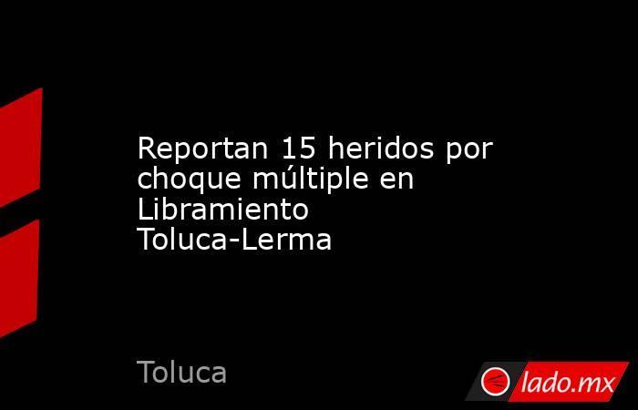 Reportan 15 heridos por choque múltiple en Libramiento Toluca-Lerma. Noticias en tiempo real