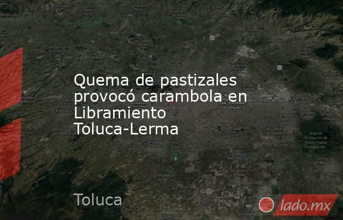 Quema de pastizales provocó carambola en Libramiento Toluca-Lerma. Noticias en tiempo real