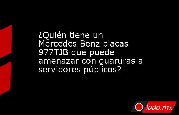 ¿Quién tiene un Mercedes Benz placas 977TJB que puede amenazar con guaruras a servidores públicos?. Noticias en tiempo real
